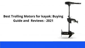 Best Trolling Motors for kayak Buying Guide and Reviews - 2021