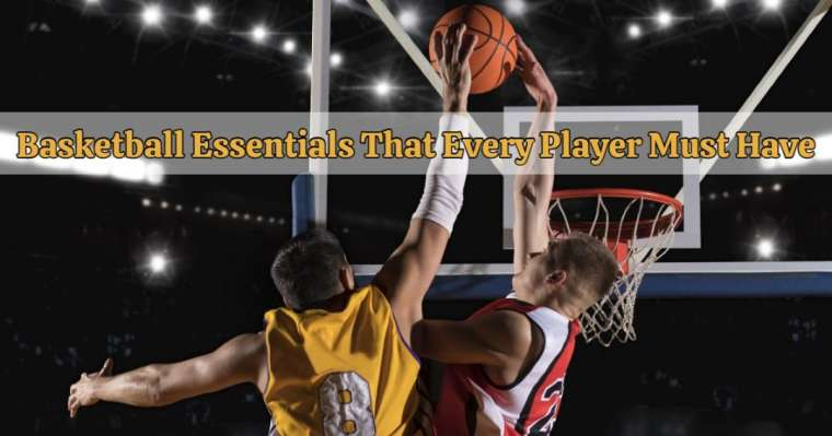 4 Basketball Essentials That Every Player Must Have